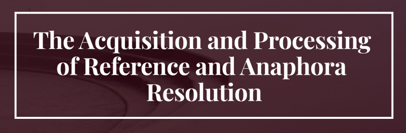 The Acquisition and Processing of Reference and Anaphora Resolution